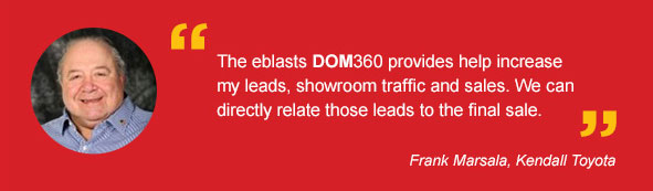 The eblasts DOM360 provides help increase my leads, showroom traffic and sales. We can directly relate those leads to the final sale. -Frank Marsala, Kendall Toyota