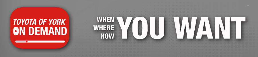 Toyota of York On Demand When You Want | Where You Want | How You Want